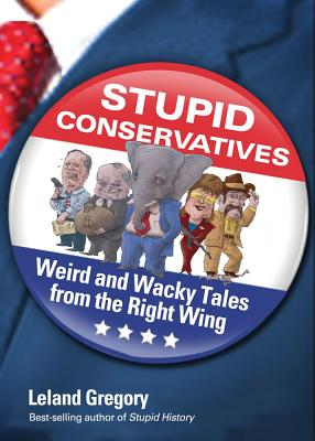 Stupid Conservatives: Weird and Wacky Tales from the Right Wing - Gregory, Leland