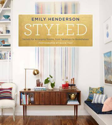 Styled: Secrets for Arranging Rooms, from Tabletops to Bookshelves - Henderson, Emily, and Borsics, Angelin