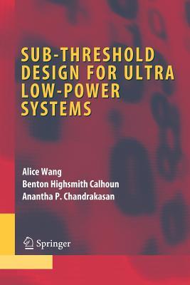 Sub-Threshold Design for Ultra Low-Power Systems - Wang, Alice, and Calhoun, Benton Highsmith, and Chandrakasan, Anantha P