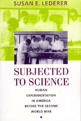 Subjected to Science: Human Experimentation in America Before the Second World War - Lederer, Susan E