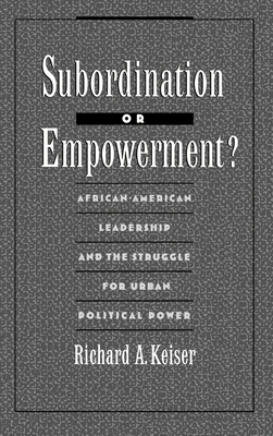 Subordination or Empowerment?: African-American Leadership and the Struggle for Urban Political Power - Keiser, Richard A