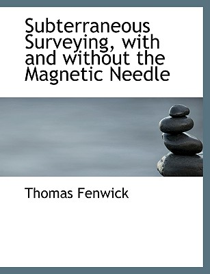 Subterraneous Surveying, with and Without the Magnetic Needle - Fenwick, Thomas