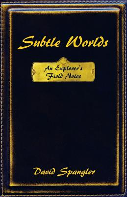 Subtle Worlds: An Explorer's Field Notes - Spangler, David
