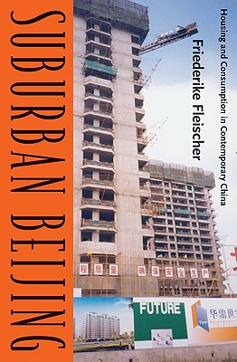 Suburban Beijing: Housing and Consumption in Contemporary China - Fleischer, Friederike