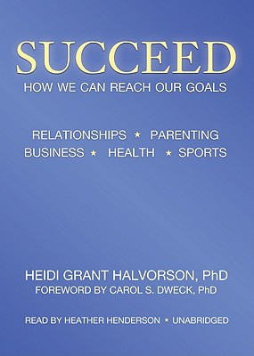 Succeed: How We Can Reach Our Goals - Halvorson Phd, Heidi Grant, and Dweck Phd, Carol S (Foreword by), and Henderson, Heather (Read by)