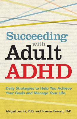 Succeeding with Adult ADHD: Daily Strategies to Help You Achieve Your Goals and Manage Your Life - Levrini, Abigail, and Prevatt, Frances