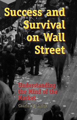 Success and Survival on Wall Street: Understanding the Mind of the Market - Smith, Charles W
