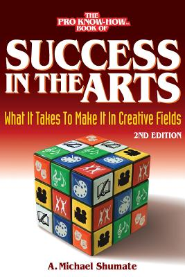Success in the Arts: What It Takes to Make It in Creative Fields - Shumate, A Michael