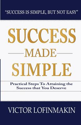 Success Made Simple: Practical Steps to Attaining the Success That You Deserve - Lofinmakin, Victor