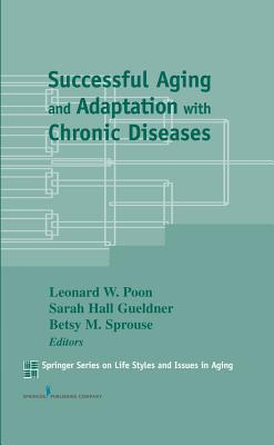 Successful Aging and Adaptation with Chronic Diseases - Gueldner, Sarah Hall, M.D., and Sprouse, Betsy M, PhD (Editor), and Poon, Leonard W, PhD, Dphil (Editor)