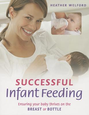 Successful Infant Feeding: Ensuring Your Baby Thrives on the Breast or Bottle - Welford, Heather
