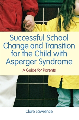 Successful School Change and Transition for the Child with Asperger Syndrome: A Guide for Parents - Lawrence, Clare