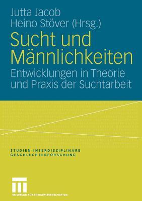 Sucht Und Mannlichkeiten: Entwicklungen in Theorie Und Praxis Der Suchtarbeit - Jacob, Jutta (Editor)