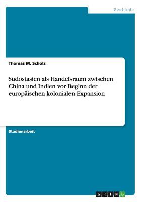Sudostasien ALS Handelsraum Zwischen China Und Indien VOR Beginn Der Europaischen Kolonialen Expansion - Scholz, Thomas M