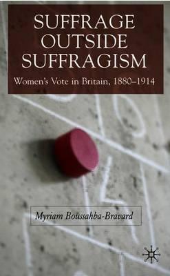 Suffrage Outside Suffragism: Women's Vote in Britain, 1880-1914 - Boussahba-Bravard, M (Editor)