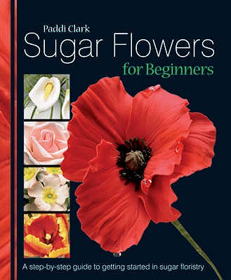 Sugar Flowers for Beginners: A Step-by-step Guide to Getting Started in Sugar Floristry - Clark, Paddi