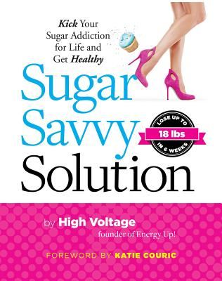 Sugar Savvy Solution: Kick Your Sugar Addiction for Life and Get Healthy - Dolgin, Kathie (Aka High Voltage)