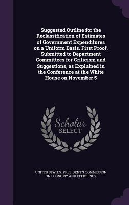Suggested Outline for the Reclassification of Estimates of Government Expenditures on a Uniform Basis. First Proof, Submitted to Department Committees for Criticism and Suggestions, as Explained in the Conference at the White House on November 5 - United States President's Commission on (Creator)