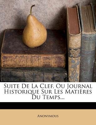 Suite de La Clef, Ou Journal Historique Sur Les Matieres Du Temps... - Anonymous