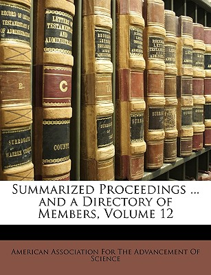 Summarized Proceedings ... and a Directory of Members, Volume 12 - American Association for the Advancement, Association For the Advancement (Creator)