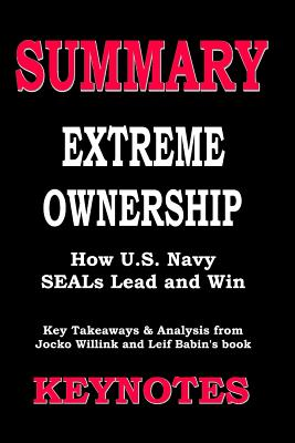 Summary of EXTREME OWNERSHIP- How U.S. Navy SEALs Lead and Win: Key Takeaways & Analysis from Jocko Willink and Leif Babin's book - Notes, Key
