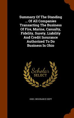 Summary of the Standing ... of All Companies Transacting the Business of Fire, Marine, Casualty, Fidelity, Surety, Liability and Credit Insurance Authorized to Do Business in Ohio - Dept, Ohio Insurance