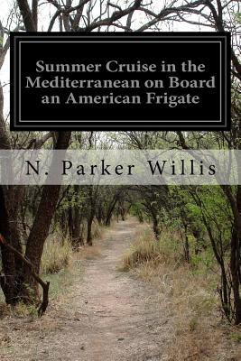 Summer Cruise in the Mediterranean on Board an American Frigate - Willis, N Parker
