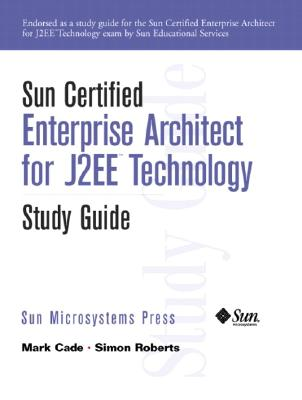 Sun Certified Enterprise Architecture for J2ee Technology Study Guide - Cade, Mark, and Roberts, Simon