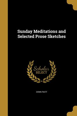 Sunday Meditations and Selected Prose Sketches - Piatt, Donn