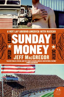 Sunday Money: Speed! Lust! Madness! Death! a Hot Lap Around America with NASCAR - MacGregor, Jeff