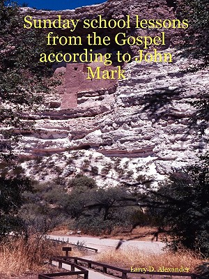 Sunday School Lessons from the Gospel According to John Mark - Alexander, Larry D