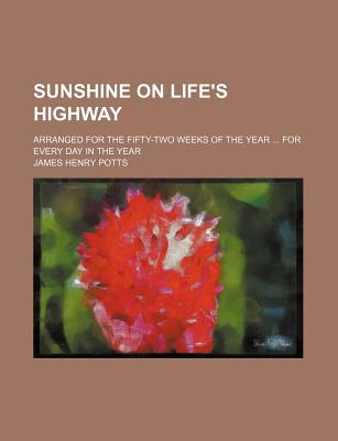 Sunshine on Life's Highway; Arranged for the Fifty-Two Weeks of the Year for Every Day in the Year - Potts, James Henry