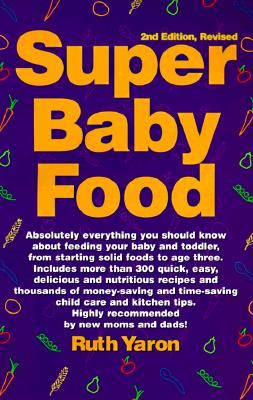 Super Baby Food: Absolutely Everything You Should Know about Feeding Your Baby and Toddler from Starting Solid Foods to Age Three Years - Yaron, Ruth