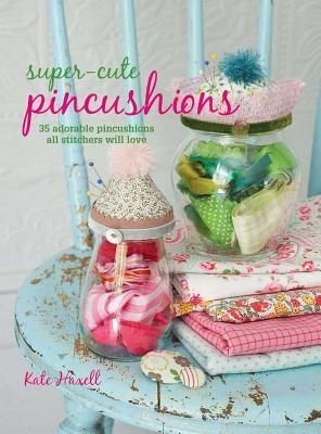 Super-Cute Pincushions: 35 Adorable Pincushions All Stitchers Will Love - Haxell, Kate