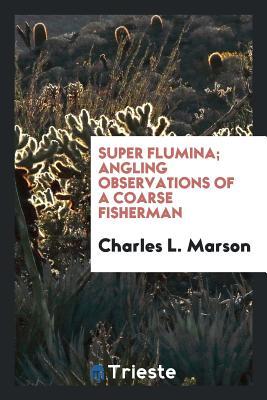 Super Flumina; Angling Observations of a Coarse Fisherman - Marson, Charles L