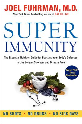 Super Immunity: The Essential Nutrition Guide for Boosting Your Body's Defenses to Live Longer, Stronger, and Disease Free - Fuhrman, Joel, MD