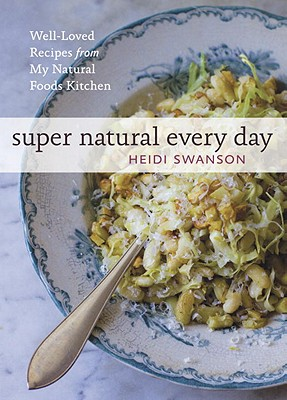 Super Natural Every Day: Well-Loved Recipes from My Natural Foods Kitchen - Swanson, Heidi