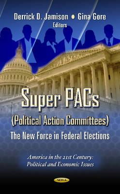 Super PACs (Political Action Committees): The New Force in Federal Elections - Jamison, Derrick D. (Editor), and Gore, Gina (Editor)