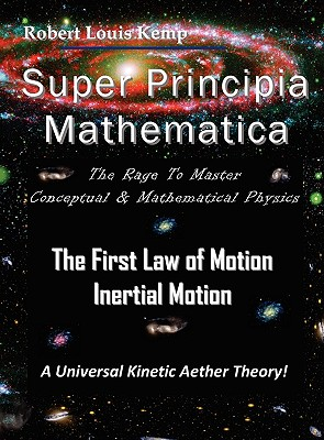 """Super Principia Mathematica - The Rage to Master Conceptual & Mathematica Physics - The First Law of Motion (Inertial Motion) """"A Universal Kinetic Aether Theory"""" - Kemp, Robert Louis"""