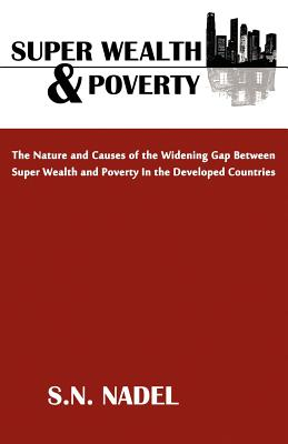Super Wealth and Poverty: The Nature and Causes of the Widening Gap Between Super Wealth and Poverty in the Developed Countries - Nadel, S N