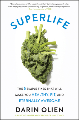 Superlife: The 5 Simple Fixes That Will Make You Healthy, Fit, and Eternally Awesome - Olien, Darin