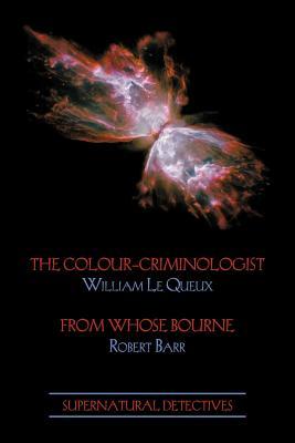 Supernatural Detectives 5: The Colour-Criminologist / From Whose Bourne - Le Queux, William