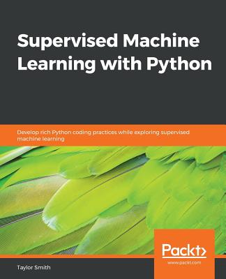 Supervised Machine Learning with Python: Develop rich Python coding practices while exploring supervised machine learning - Smith, Taylor