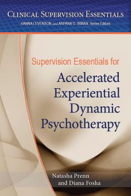 Supervision Essentials for Accelerated Experiential Dynamic Psychotherapy - American Psychological Association, and Prenn, Natasha C N, and Fosha, Diana, PhD