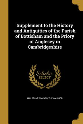Supplement to the History and Antiquities of the Parish of Bottisham and the Priory of Anglesey in Cambridgeshire - Hailstone, Edward The Younger (Creator)