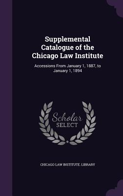 Supplemental Catalogue of the Chicago Law Institute: Accessions from January 1, 1887, to January 1, 1894 - Chicago Law Institute Library (Creator)