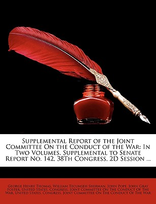 Supplemental Report of the Joint Committee on the Conduct of the War: In Two Volumes. Supplemental to Senate Report No. 142, 38th Congress, 2D Session ... - United States Congress Joint Committee (Creator)