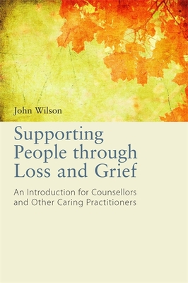 Supporting People through Loss and Grief: An Introduction for Counsellors and Other Caring Practitioners - Wilson, John