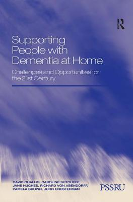 Supporting People with Dementia at Home: Challenges and Opportunities for the 21st Century - Challis, David, and Sutcliffe, Caroline, and Hughes, Jane