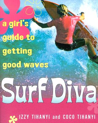 Surf Diva: A Girl's Guide to Getting Good Waves - Tihanyi, Izzy, and Tihanyi, Coco